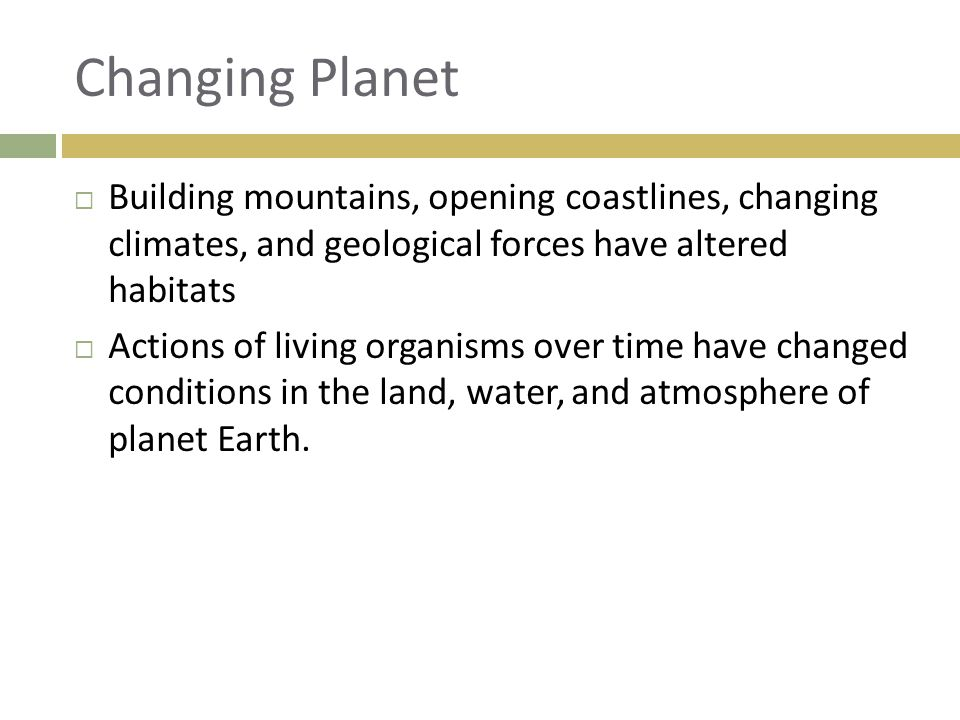 Changing Planet Building mountains, opening coastlines, changing climates, and geological forces have altered habitats.