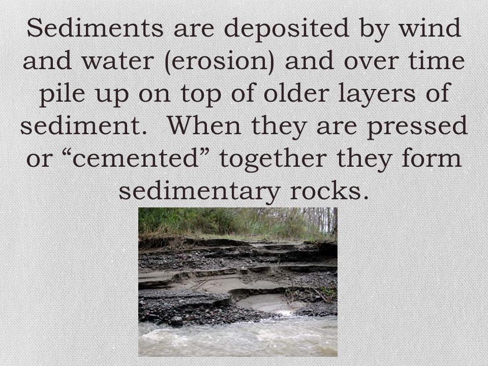 Sediments are deposited by wind and water (erosion) and over time pile up on top of older layers of sediment.