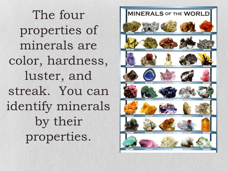 The four properties of minerals are color, hardness, luster, and streak.