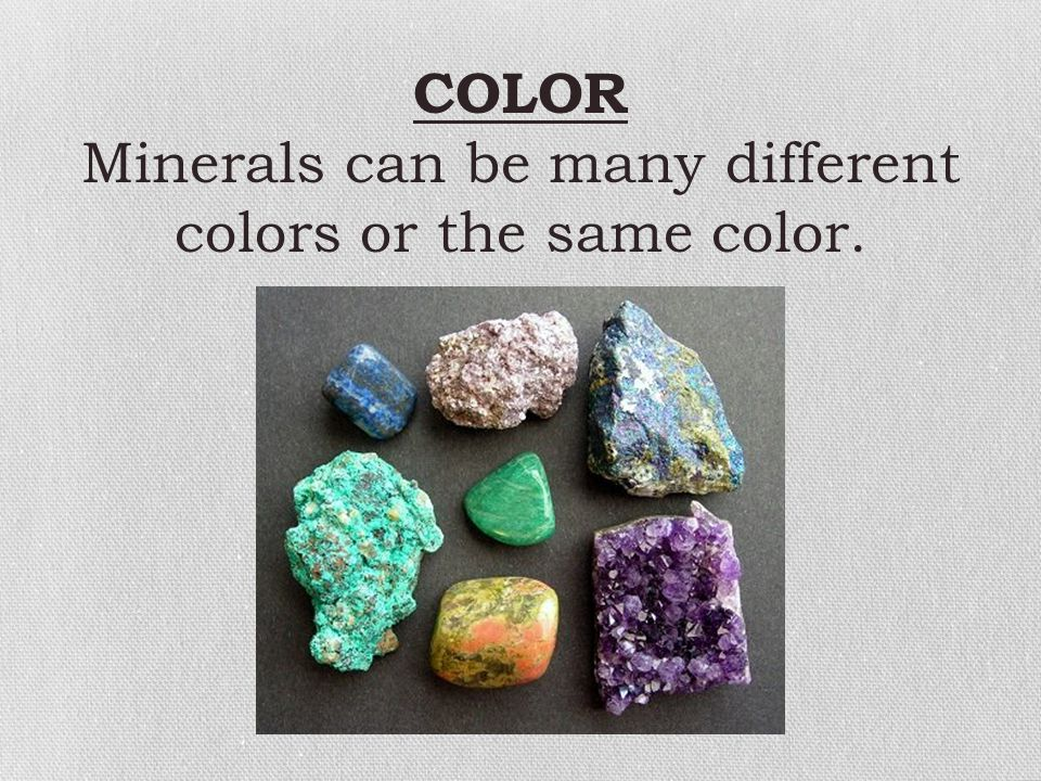 Minerals can be many different colors or the same color.