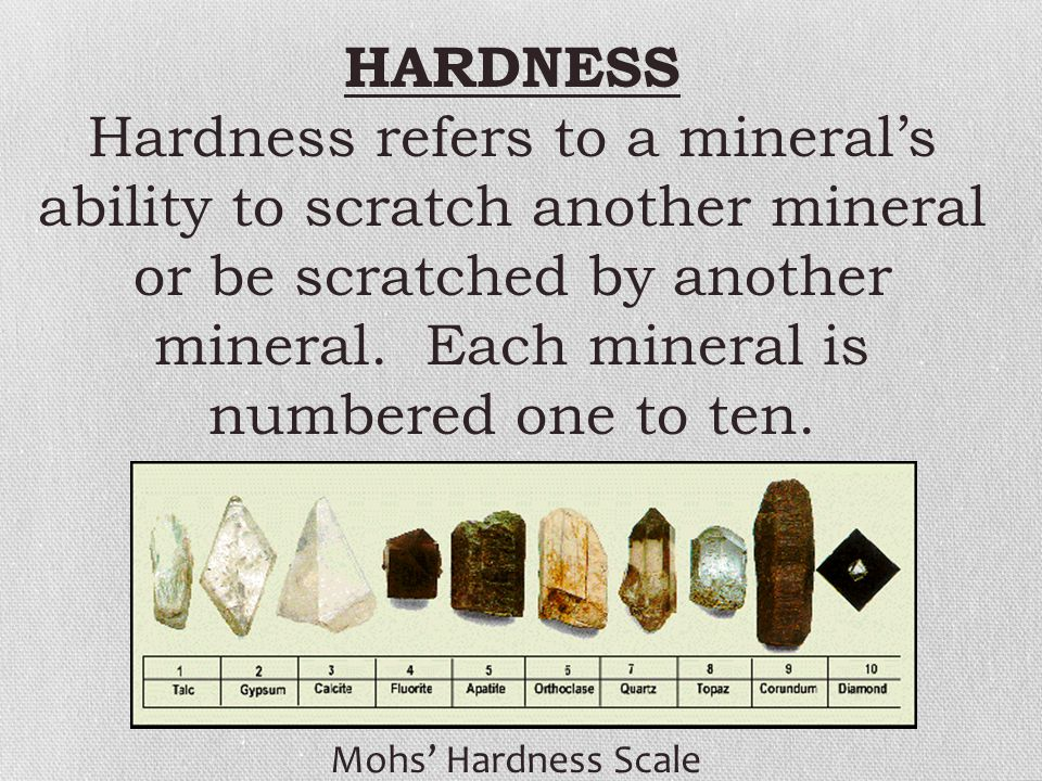 HARDNESS Hardness refers to a mineral's ability to scratch another mineral or be scratched by another mineral. Each mineral is numbered one to ten.