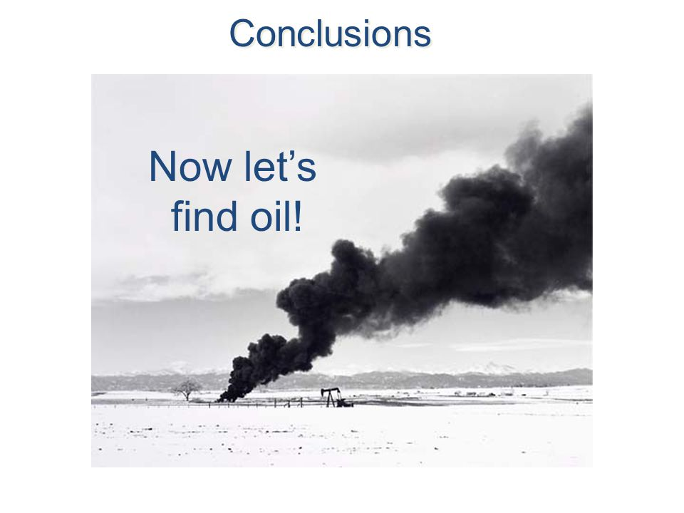 Conclusions Now let's find oil!