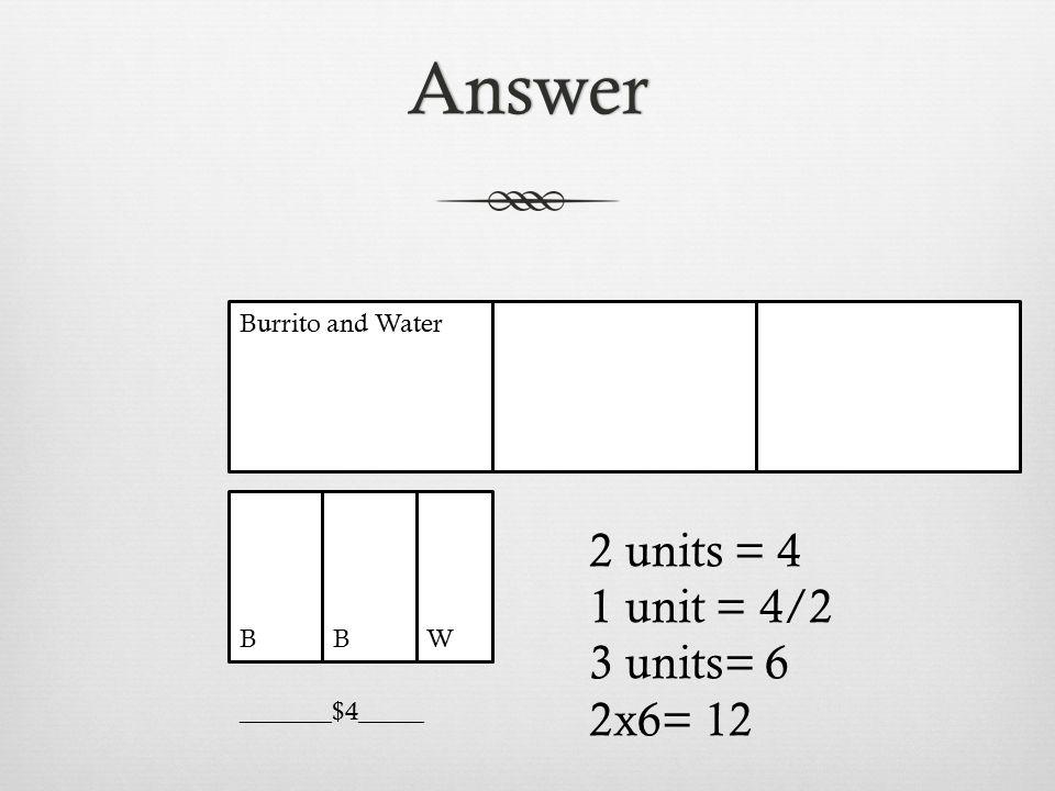 Answer 2 units = 4 1 unit = 4/2 3 units= 6 2x6= 12 Burrito and Water B