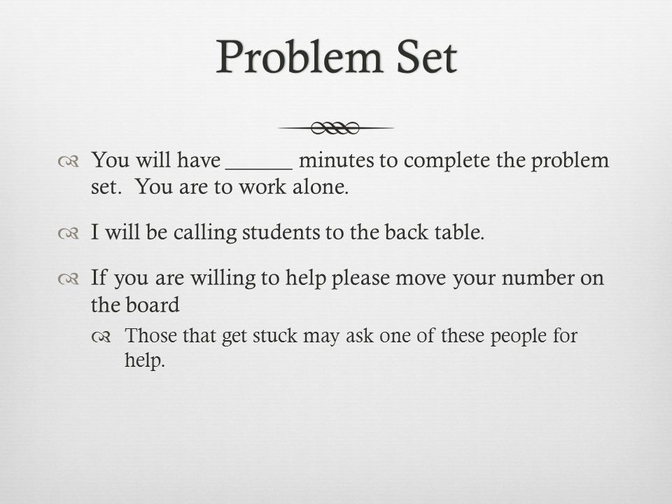 Problem Set You will have ______ minutes to complete the problem set. You are to work alone. I will be calling students to the back table.