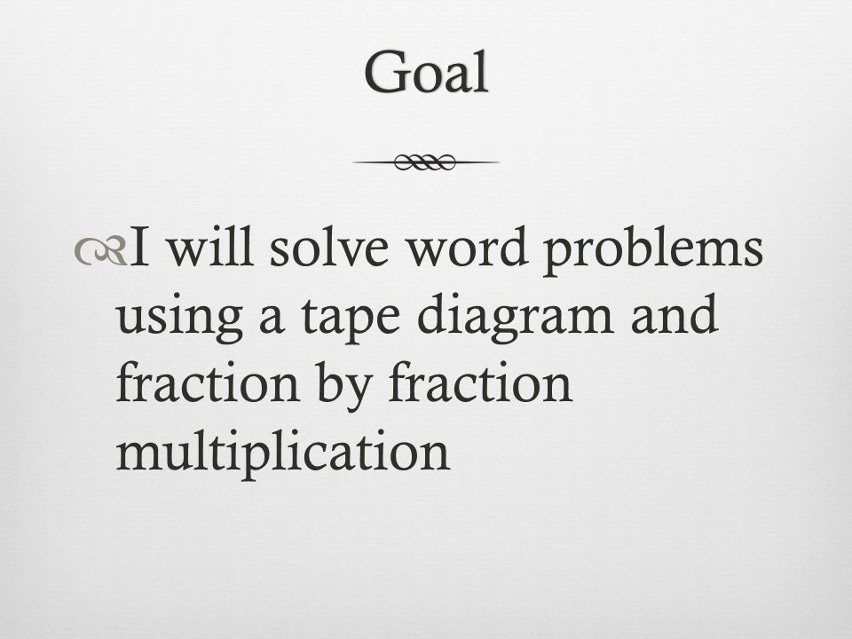Goal I will solve word problems using a tape diagram and fraction by fraction multiplication