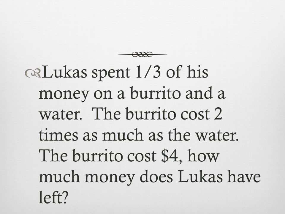Lukas spent 1/3 of his money on a burrito and a water