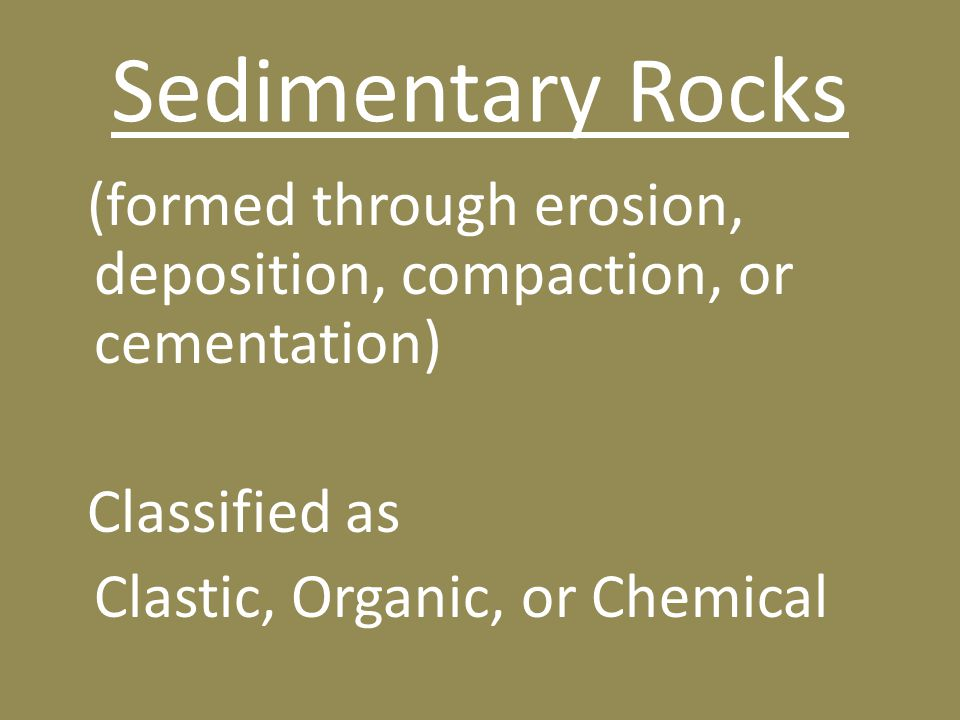Sedimentary Rocks (formed through erosion, deposition, compaction, or cementation) Classified as Clastic, Organic, or Chemical