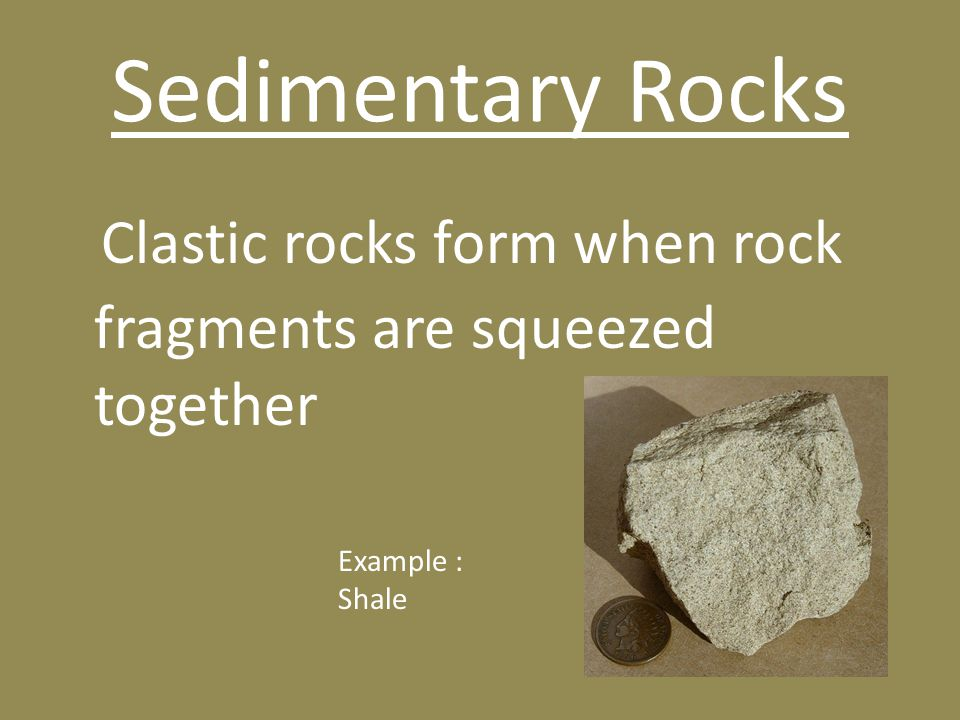 Clastic rocks form when rock fragments are squeezed together