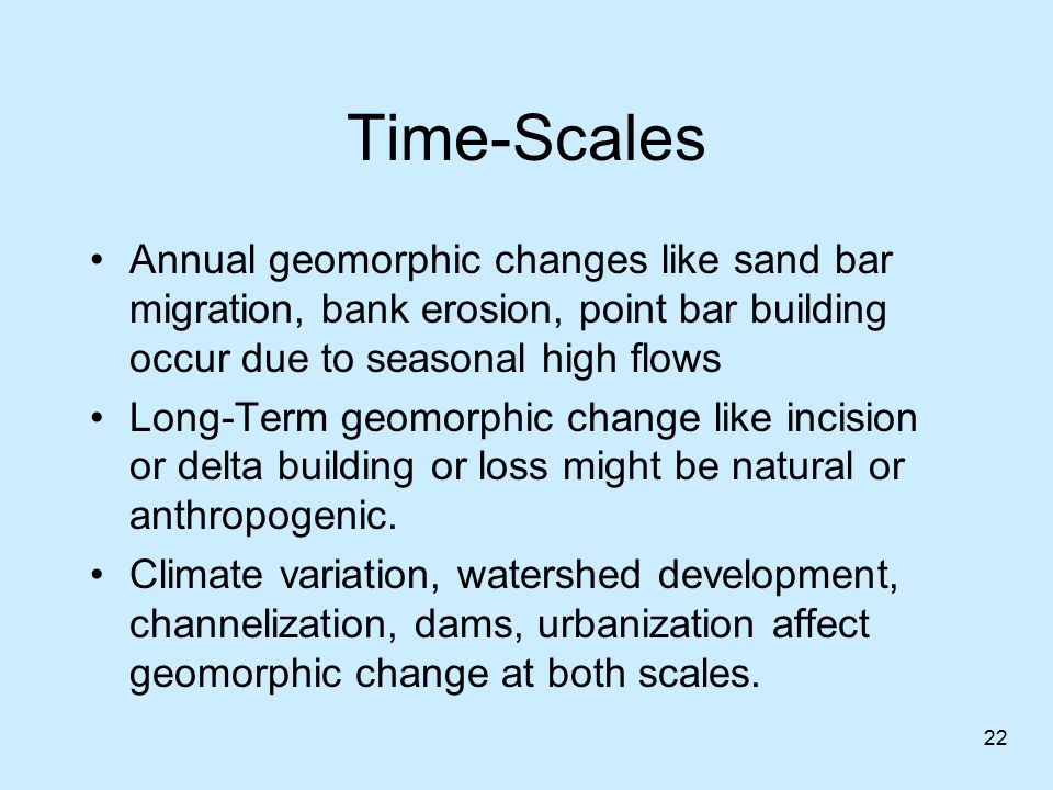 Time-Scales Annual geomorphic changes like sand bar migration, bank erosion, point bar building occur due to seasonal high flows.