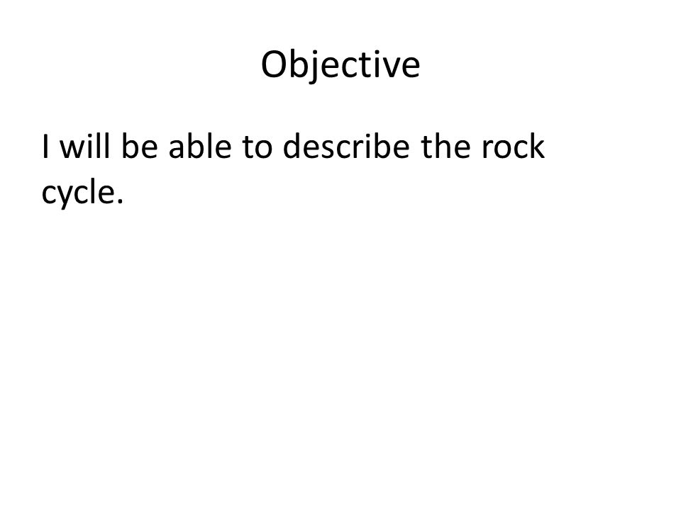 Objective I will be able to describe the rock cycle.