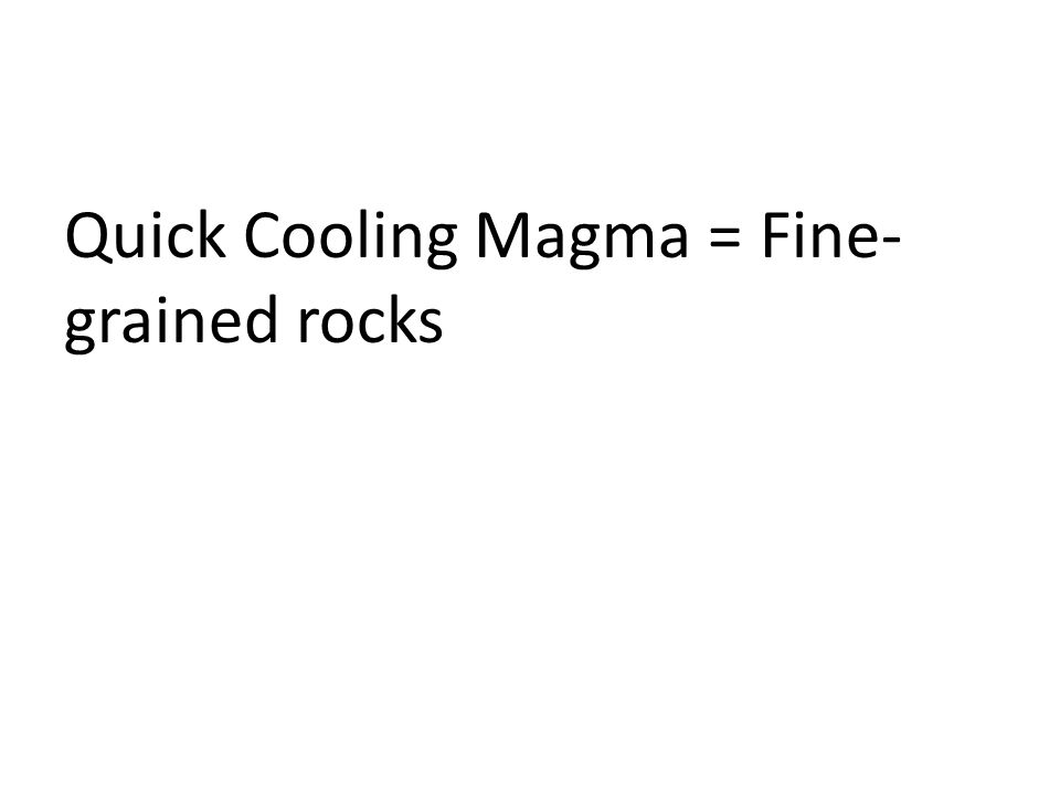 Quick Cooling Magma = Fine-grained rocks