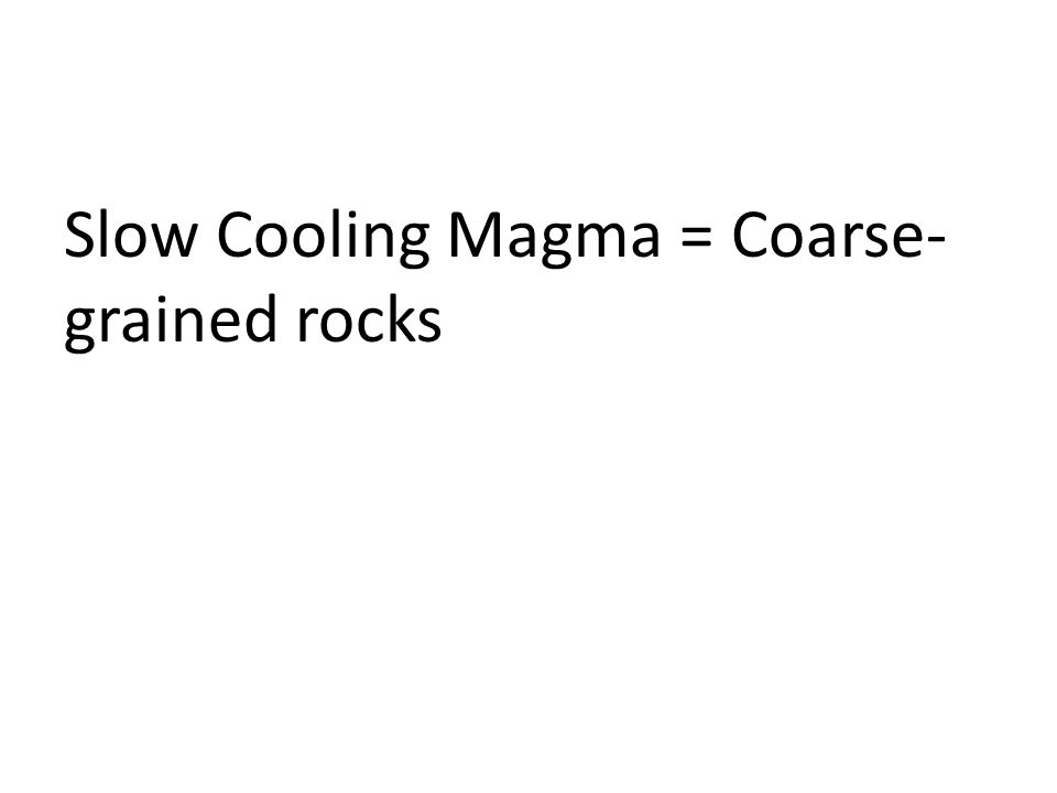 Slow Cooling Magma = Coarse-grained rocks