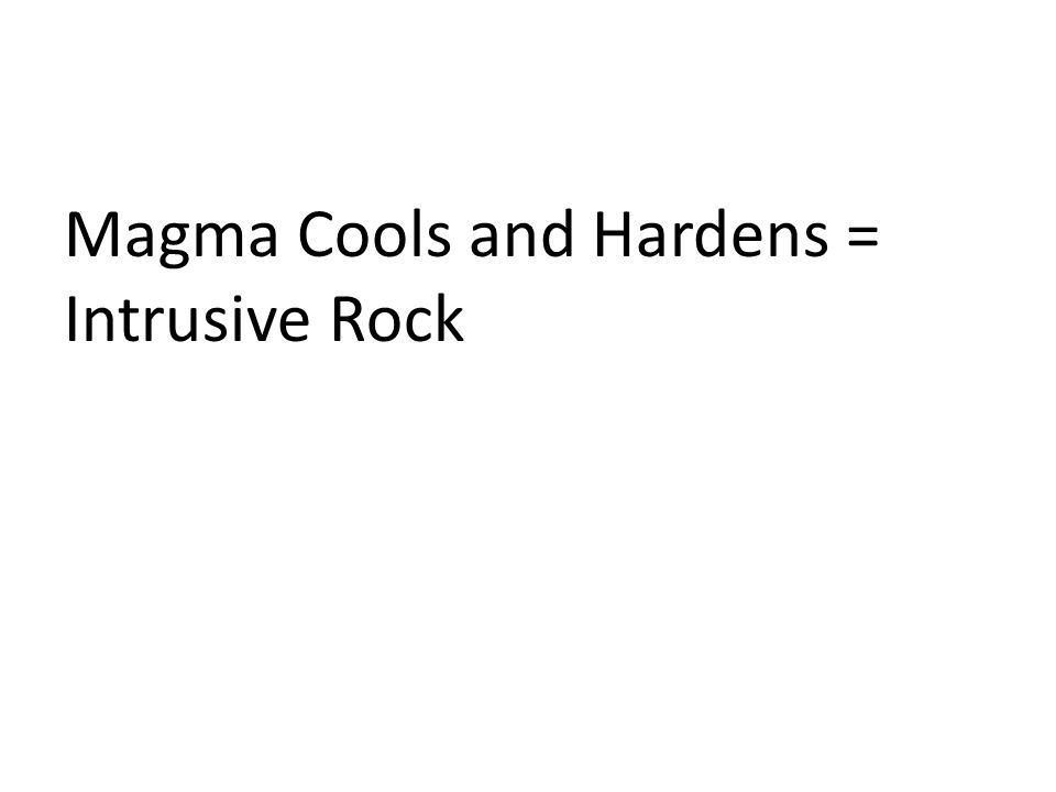 Magma Cools and Hardens = Intrusive Rock