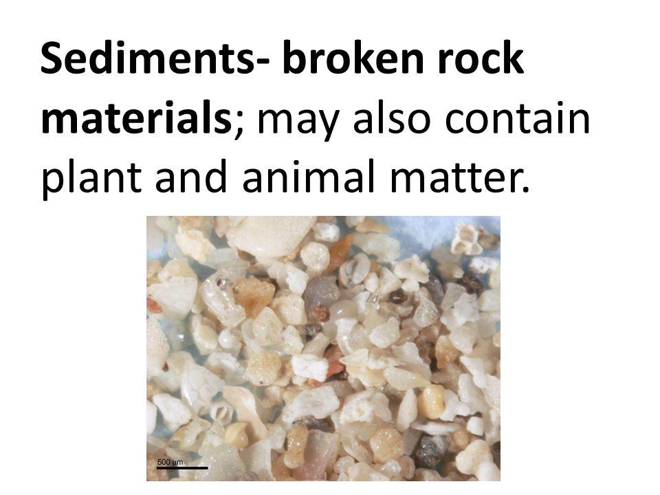 Sediments- broken rock materials; may also contain plant and animal matter.