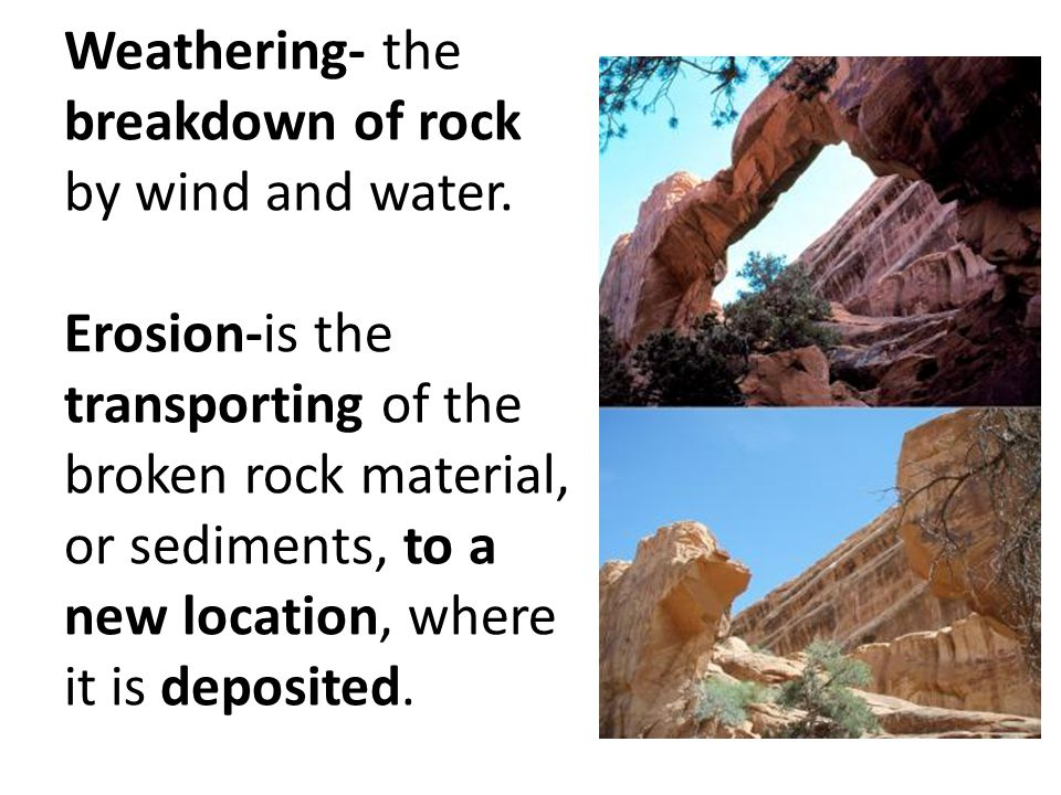 Weathering- the breakdown of rock by wind and water