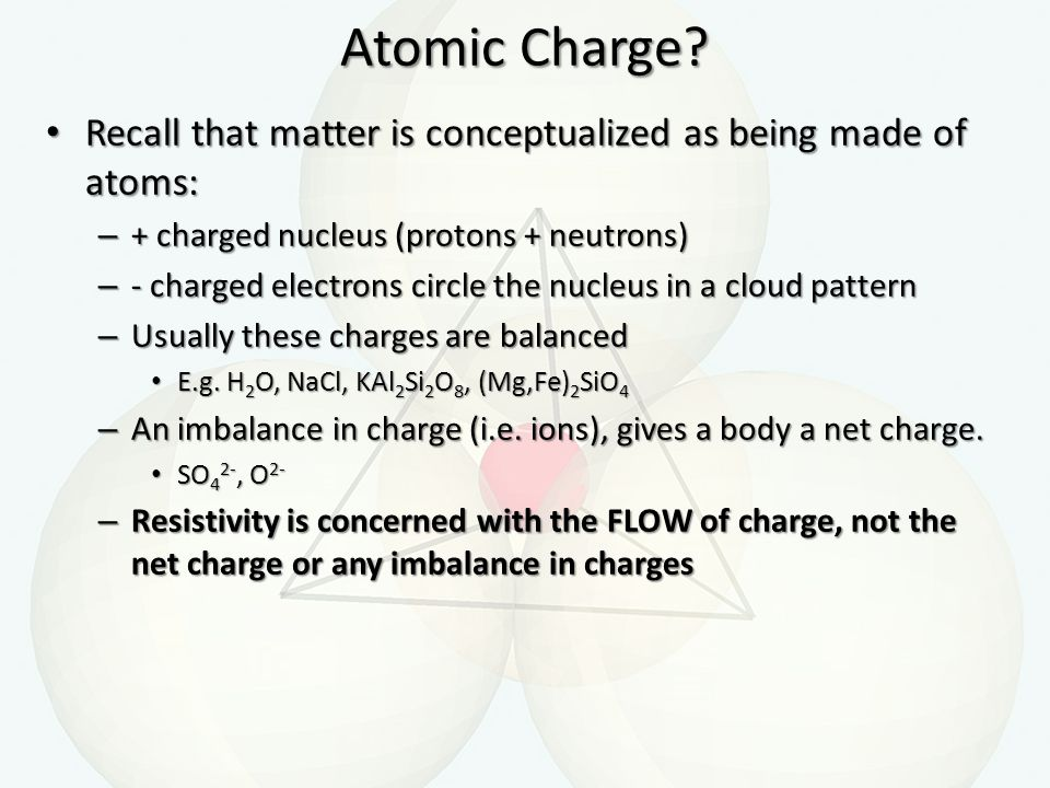 Atomic Charge Recall that matter is conceptualized as being made of atoms: + charged nucleus (protons + neutrons)