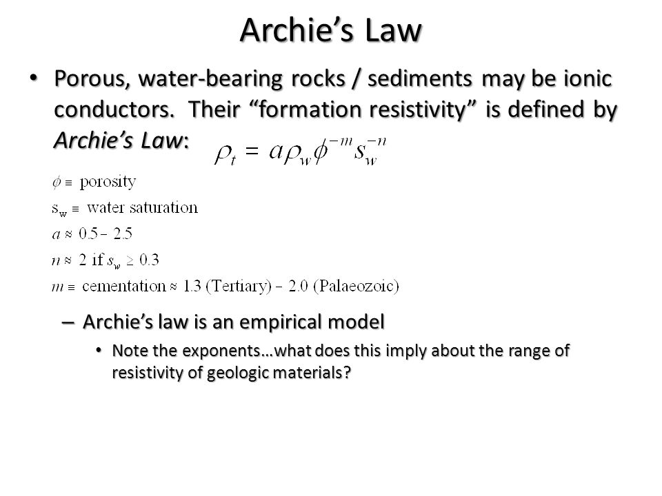 Archie's Law Porous, water-bearing rocks / sediments may be ionic conductors. Their formation resistivity is defined by Archie's Law: