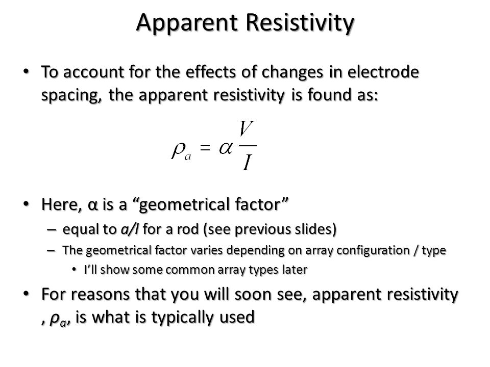 Apparent Resistivity To account for the effects of changes in electrode spacing, the apparent resistivity is found as: