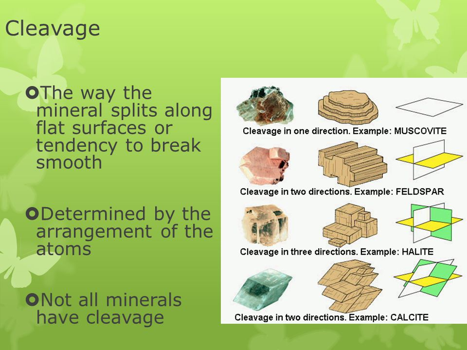 Cleavage The way the mineral splits along flat surfaces or tendency to break smooth. Determined by the arrangement of the atoms.