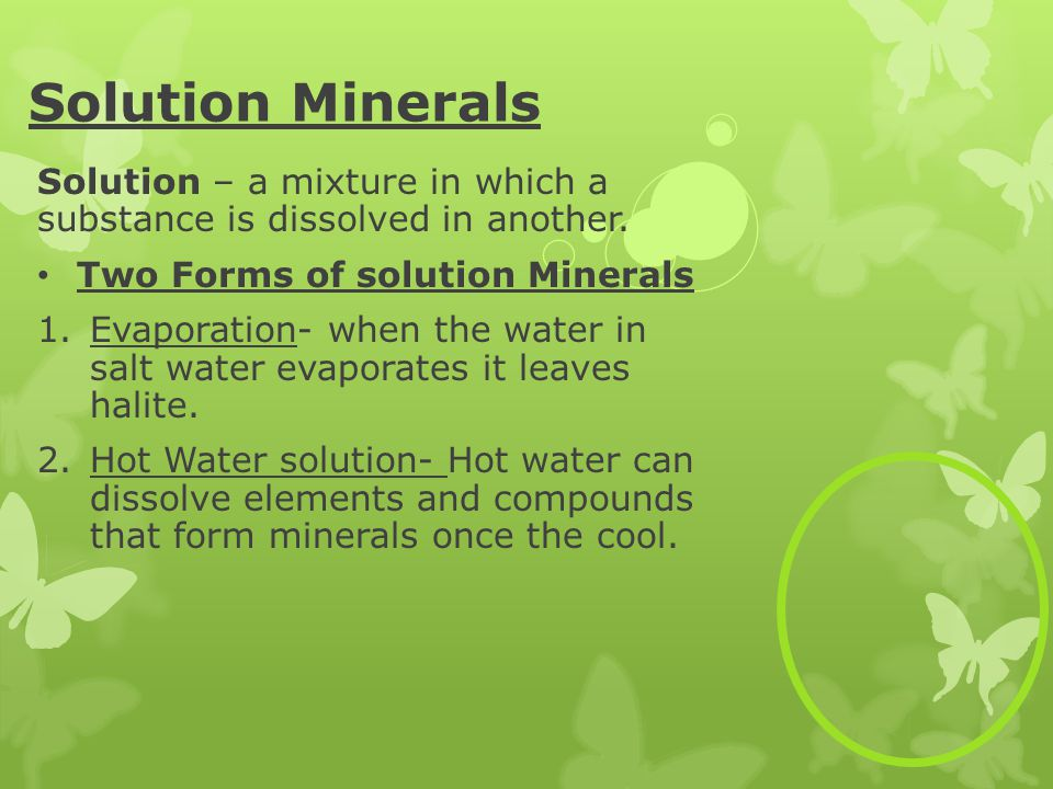 Solution Minerals Solution – a mixture in which a substance is dissolved in another. Two Forms of solution Minerals.