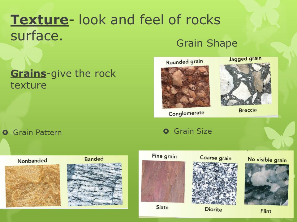 Texture- look and feel of rocks surface.