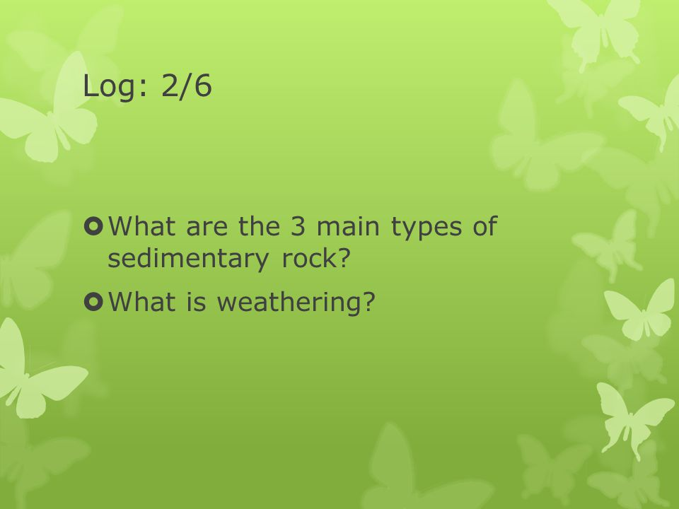 Log: 2/6 What are the 3 main types of sedimentary rock