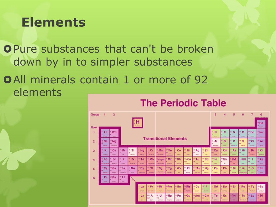 Elements Pure substances that can t be broken down by in to simpler substances.