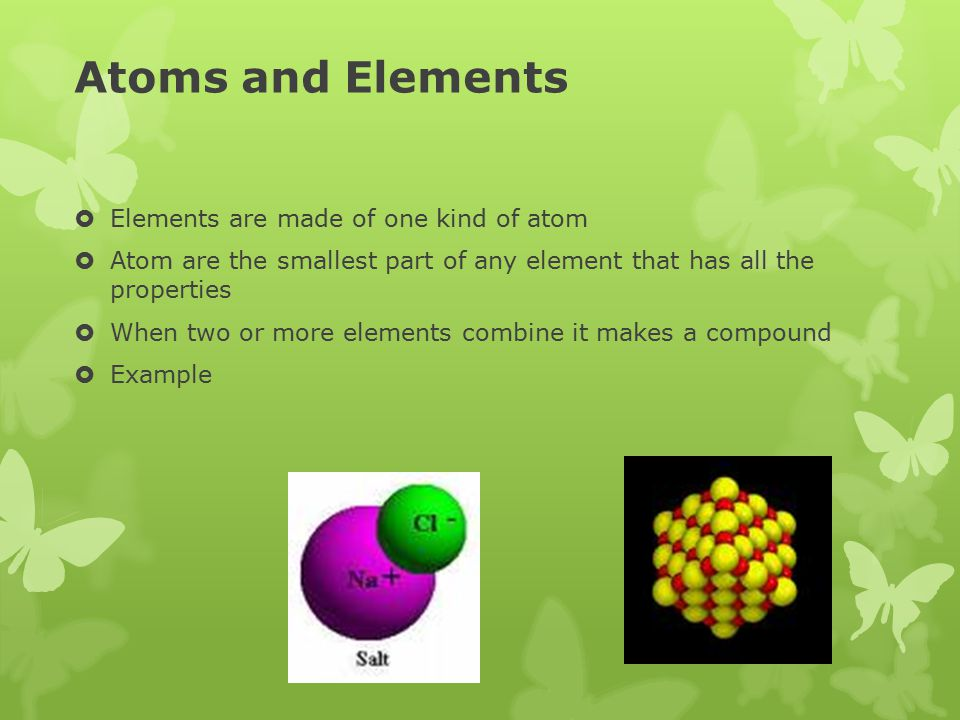 Atoms and Elements Elements are made of one kind of atom