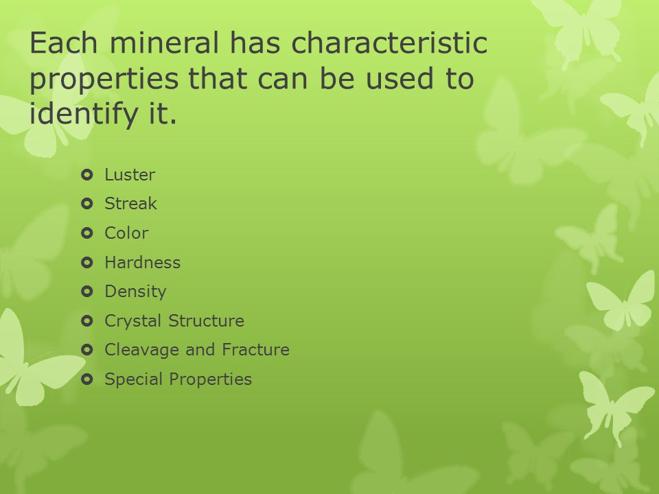 Each mineral has characteristic properties that can be used to identify it.