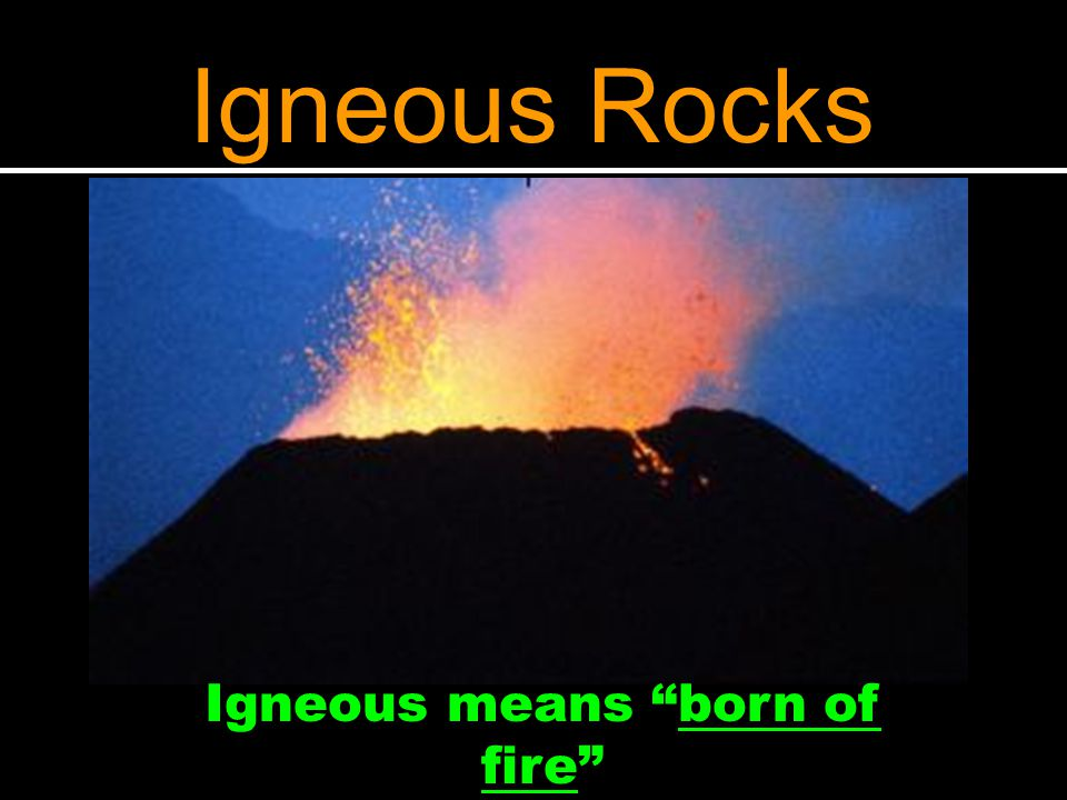 Igneous means born of fire