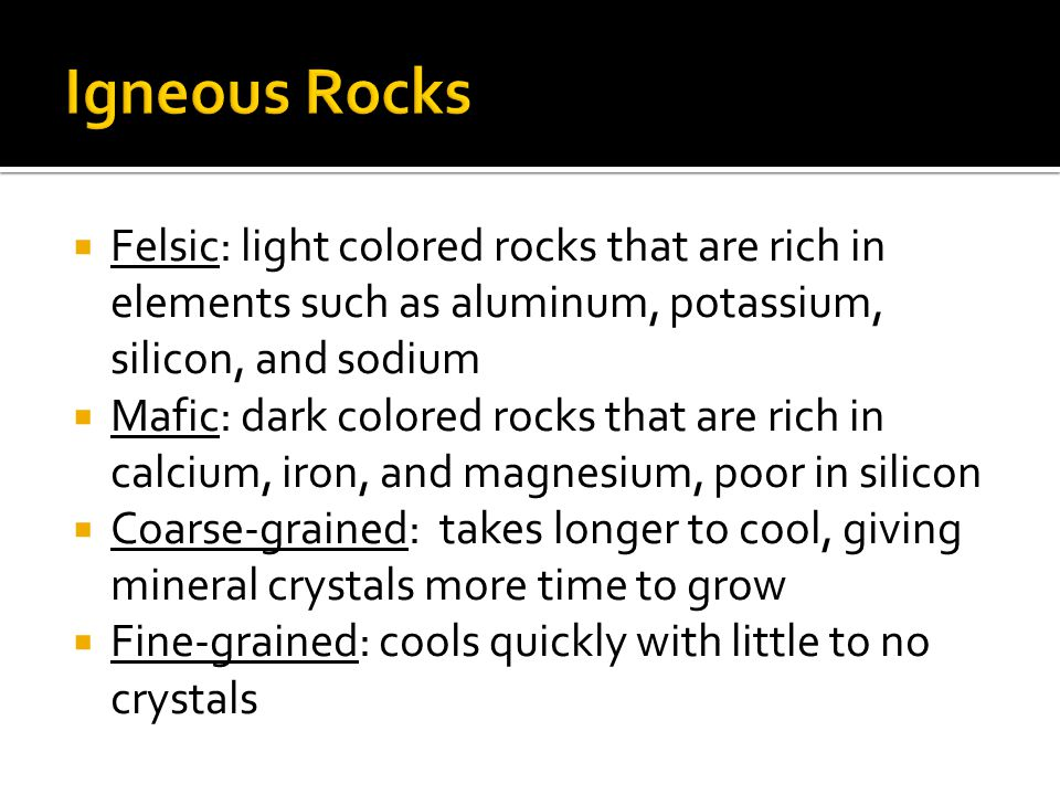 Igneous Rocks Felsic: light colored rocks that are rich in elements such as aluminum, potassium, silicon, and sodium.