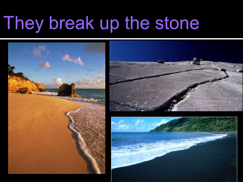 They break up the stone