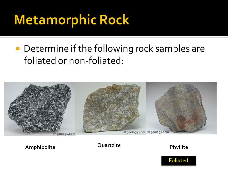 Metamorphic Rock Determine if the following rock samples are foliated or non-foliated: Quartzite. Amphibolite.