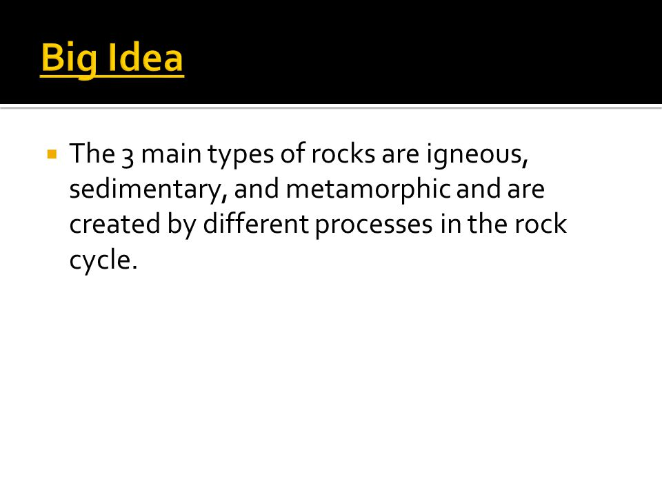 Big Idea The 3 main types of rocks are igneous, sedimentary, and metamorphic and are created by different processes in the rock cycle.