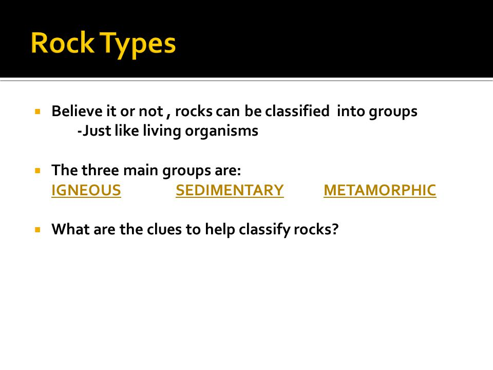 Rock Types Believe it or not , rocks can be classified into groups