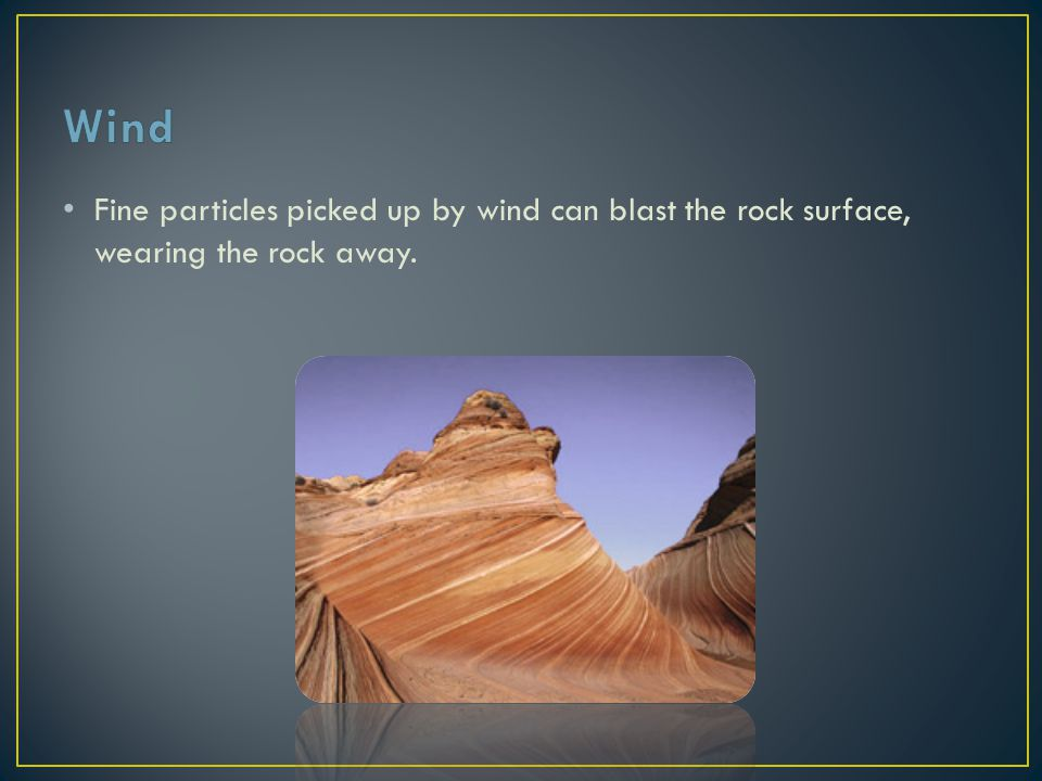 Wind Fine particles picked up by wind can blast the rock surface, wearing the rock away.