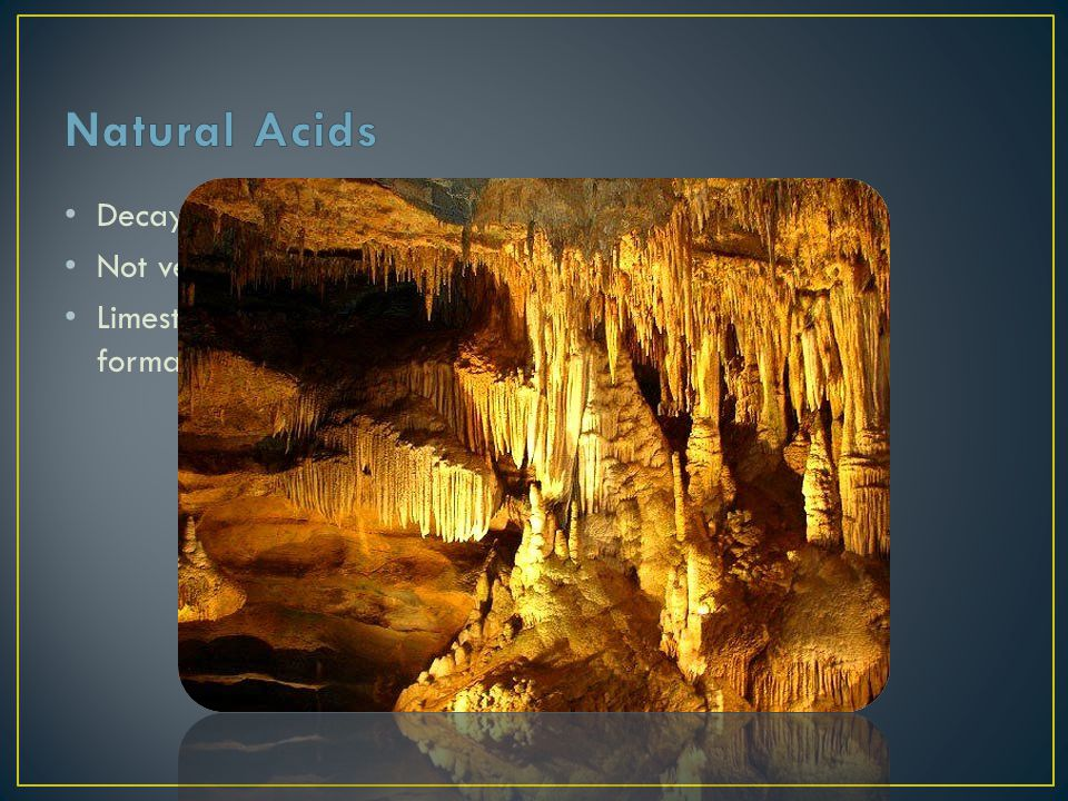 Natural Acids Decay of dead plants and animals and from the rain.