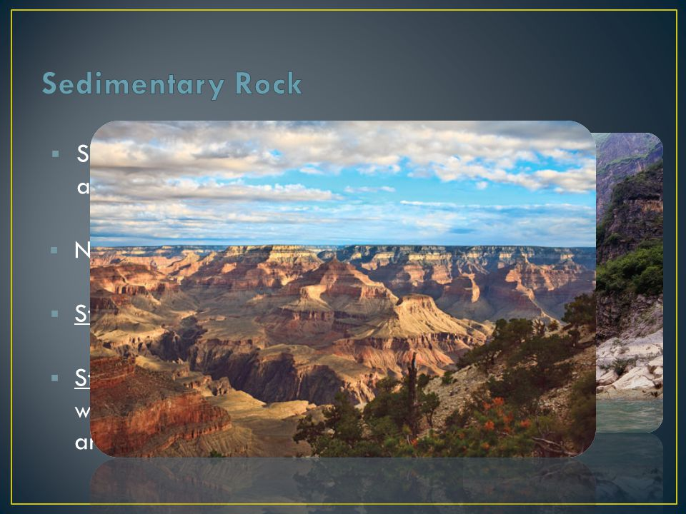Sedimentary Rock Sedimentary Rocks are formed at or near the Earth's surface. No heat and pressure involved.