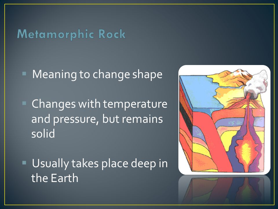 Metamorphic Rock Meaning to change shape Changes with temperature