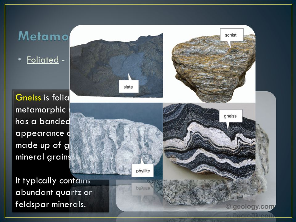 Metamorphic Rock Foliated - contain aligned grains of flat minerals