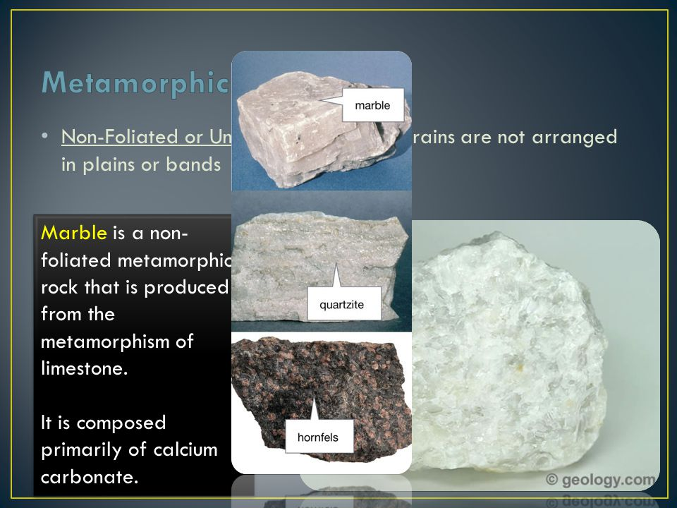 Metamorphic Rock Non-Foliated or Unbanded – mineral grains are not arranged in plains or bands.