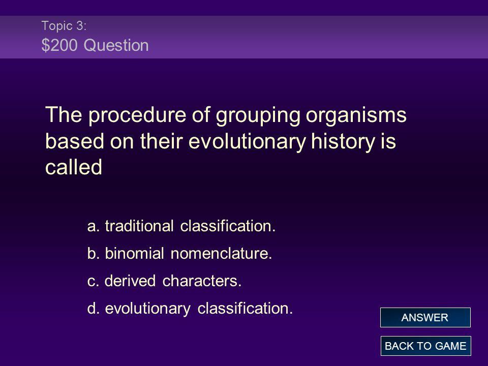 Topic 3: $200 Question The procedure of grouping organisms based on their evolutionary history is called.