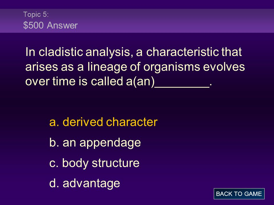 Topic 5: $500 Answer In cladistic analysis, a characteristic that arises as a lineage of organisms evolves over time is called a(an)________.