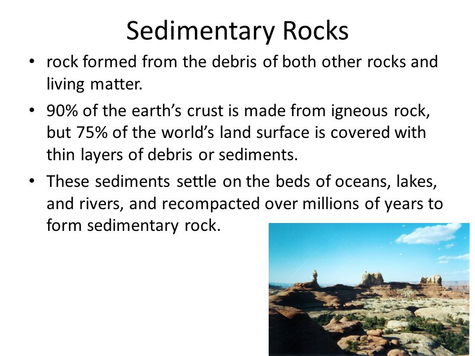 Sedimentary Rocks rock formed from the debris of both other rocks and living matter.