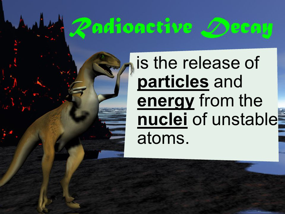 Radioactive Decay is the release of particles and energy from the nuclei of unstable atoms.