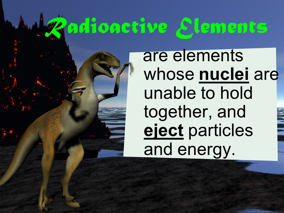 Radioactive Elements are elements whose nuclei are unable to hold together, and eject particles and energy.