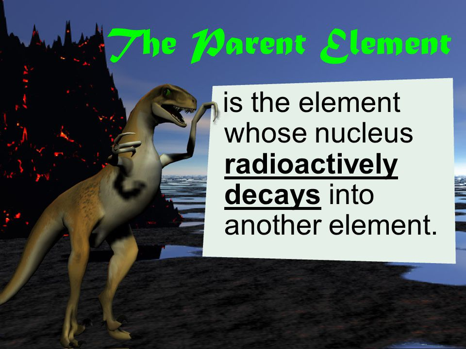 The Parent Element is the element whose nucleus radioactively decays into another element.