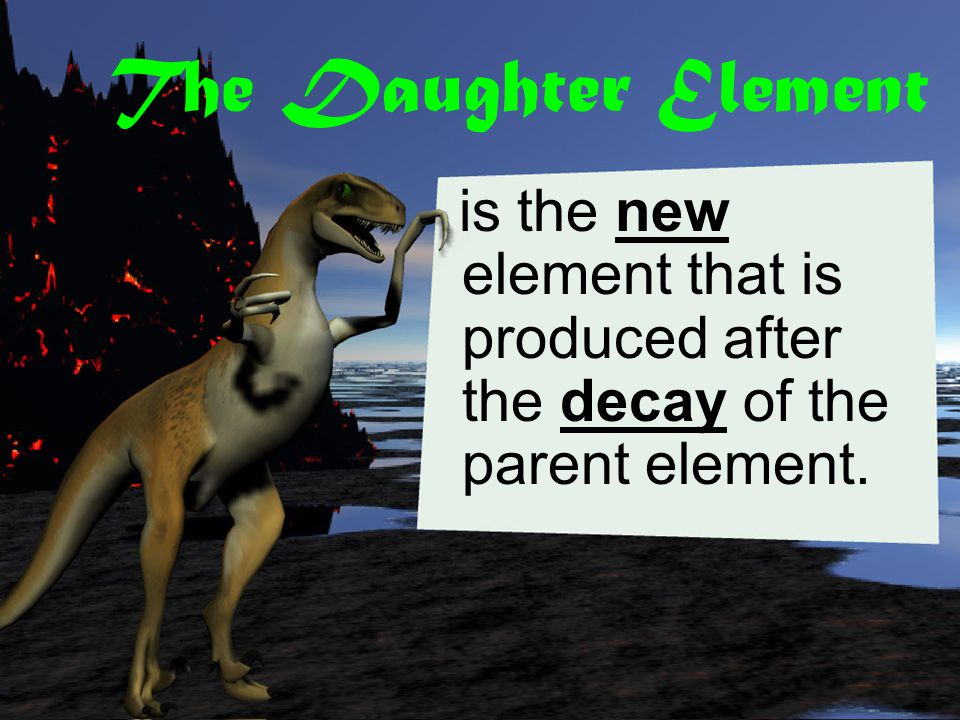 The Daughter Element is the new element that is produced after the decay of the parent element.