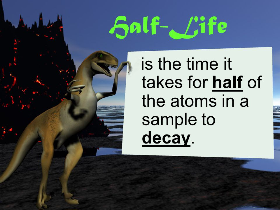 Half-Life is the time it takes for half of the atoms in a sample to decay.