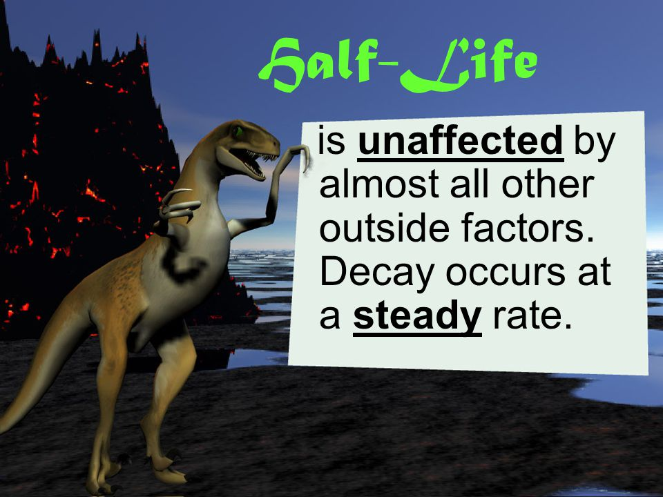 Half-Life is unaffected by almost all other outside factors. Decay occurs at a steady rate.